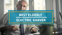 Best Electric Shaver for Elderly Men